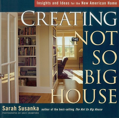Creating the Not So Big House By Susanka, Sarah/ Crawford, Grey (PHT)